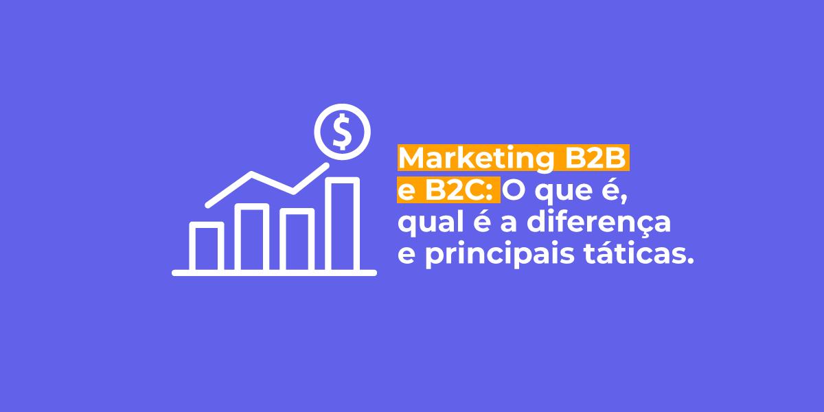 marketing B2B e B2C: O que é, qual a diferença e principais táticas