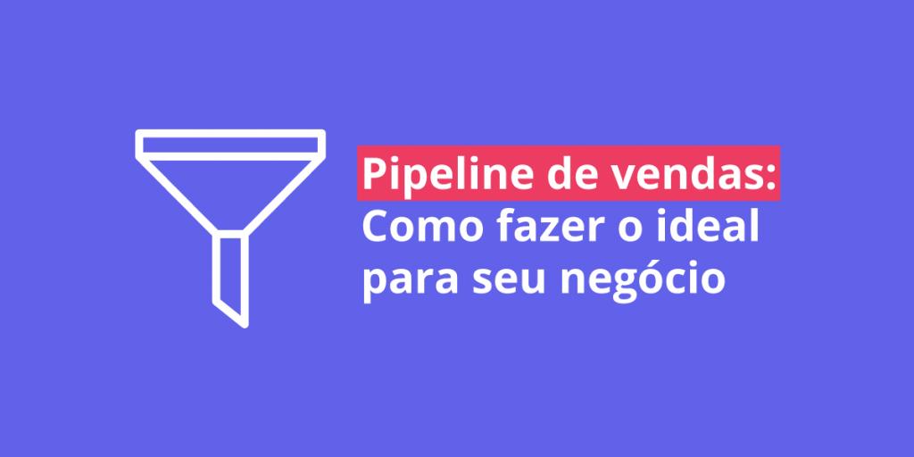 O que é o pipeline de vendas, como fazer o ideal para o seu negócio